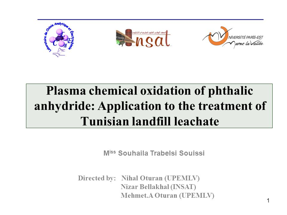 1 M iss Souhaila Trabelsi Souissi Plasma chemical oxidation of phthalic anhydride: Application to the treatment of Tunisian landfill leachate L C E A C L C Directed by: Nihal Oturan (UPEMLV) Nizar Bellakhal (INSAT) Mehmet.A Oturan (UPEMLV)