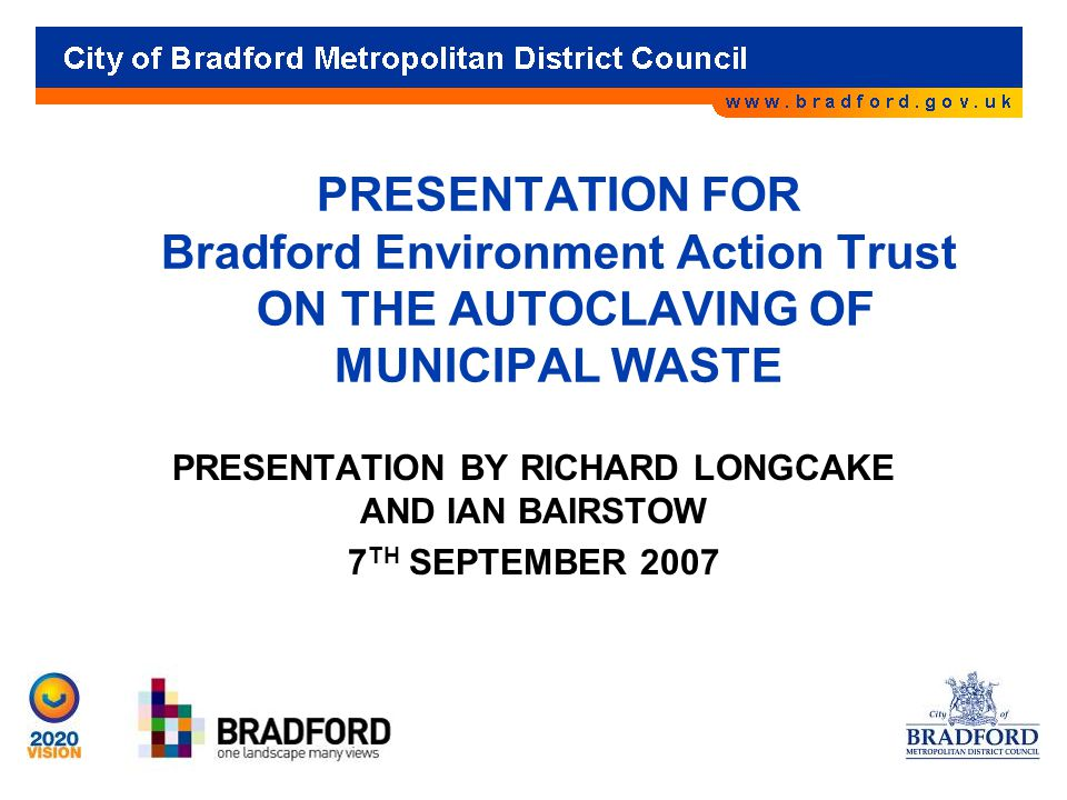 PRESENTATION FOR Bradford Environment Action Trust ON THE AUTOCLAVING OF MUNICIPAL WASTE PRESENTATION BY RICHARD LONGCAKE AND IAN BAIRSTOW 7 TH SEPTEMBER 2007