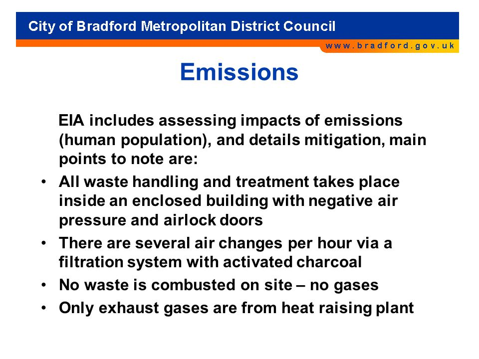 Emissions EIA includes assessing impacts of emissions (human population), and details mitigation, main points to note are: All waste handling and treatment takes place inside an enclosed building with negative air pressure and airlock doors There are several air changes per hour via a filtration system with activated charcoal No waste is combusted on site – no gases Only exhaust gases are from heat raising plant