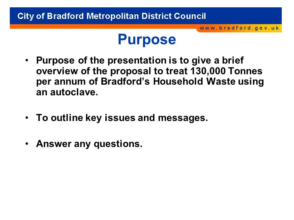 Purpose Purpose of the presentation is to give a brief overview of the proposal to treat 130,000 Tonnes per annum of Bradford's Household Waste using an autoclave.