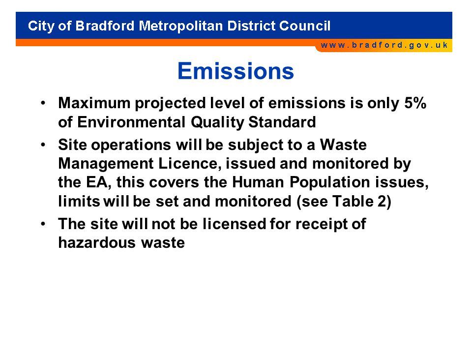Emissions Maximum projected level of emissions is only 5% of Environmental Quality Standard Site operations will be subject to a Waste Management Licence, issued and monitored by the EA, this covers the Human Population issues, limits will be set and monitored (see Table 2) The site will not be licensed for receipt of hazardous waste