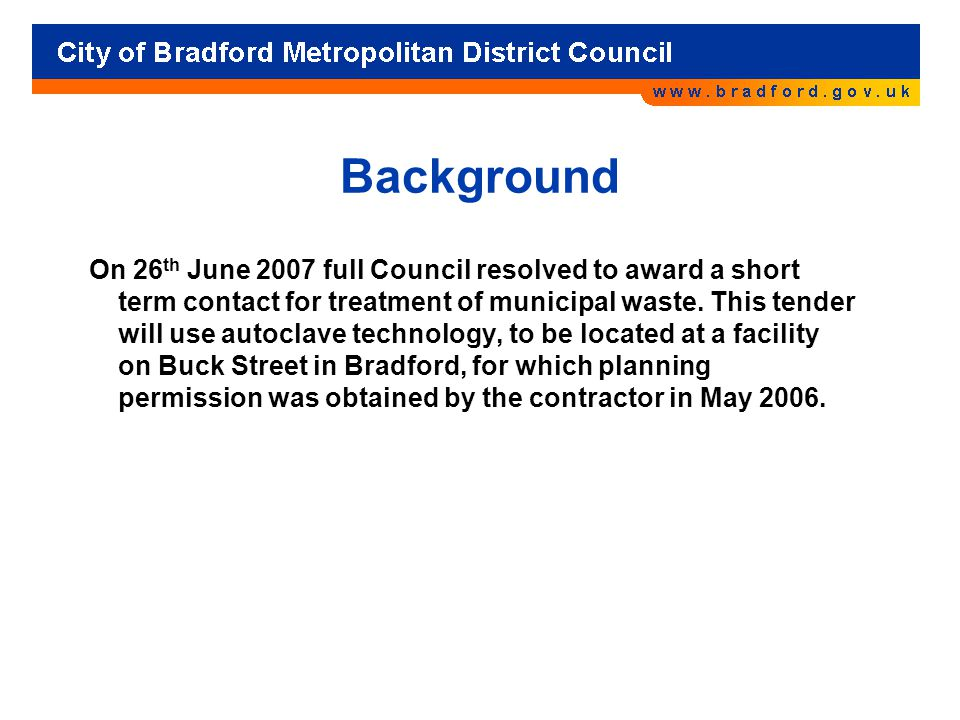 Background On 26 th June 2007 full Council resolved to award a short term contact for treatment of municipal waste.