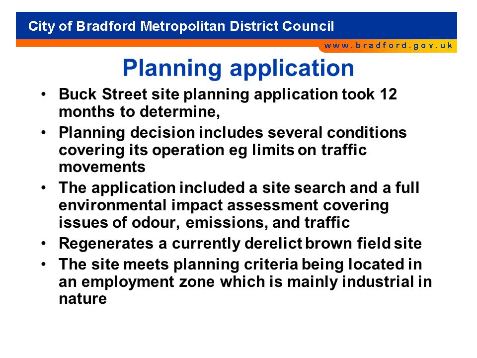Planning application Buck Street site planning application took 12 months to determine, Planning decision includes several conditions covering its operation eg limits on traffic movements The application included a site search and a full environmental impact assessment covering issues of odour, emissions, and traffic Regenerates a currently derelict brown field site The site meets planning criteria being located in an employment zone which is mainly industrial in nature