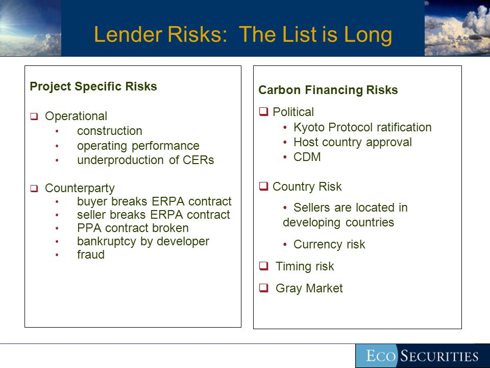 Lender Risks: The List is Long Project Specific Risks  Operational construction operating performance underproduction of CERs  Counterparty buyer breaks ERPA contract seller breaks ERPA contract PPA contract broken bankruptcy by developer fraud Carbon Financing Risks  Political Kyoto Protocol ratification Host country approval CDM  Country Risk Sellers are located in developing countries Currency risk  Timing risk  Gray Market