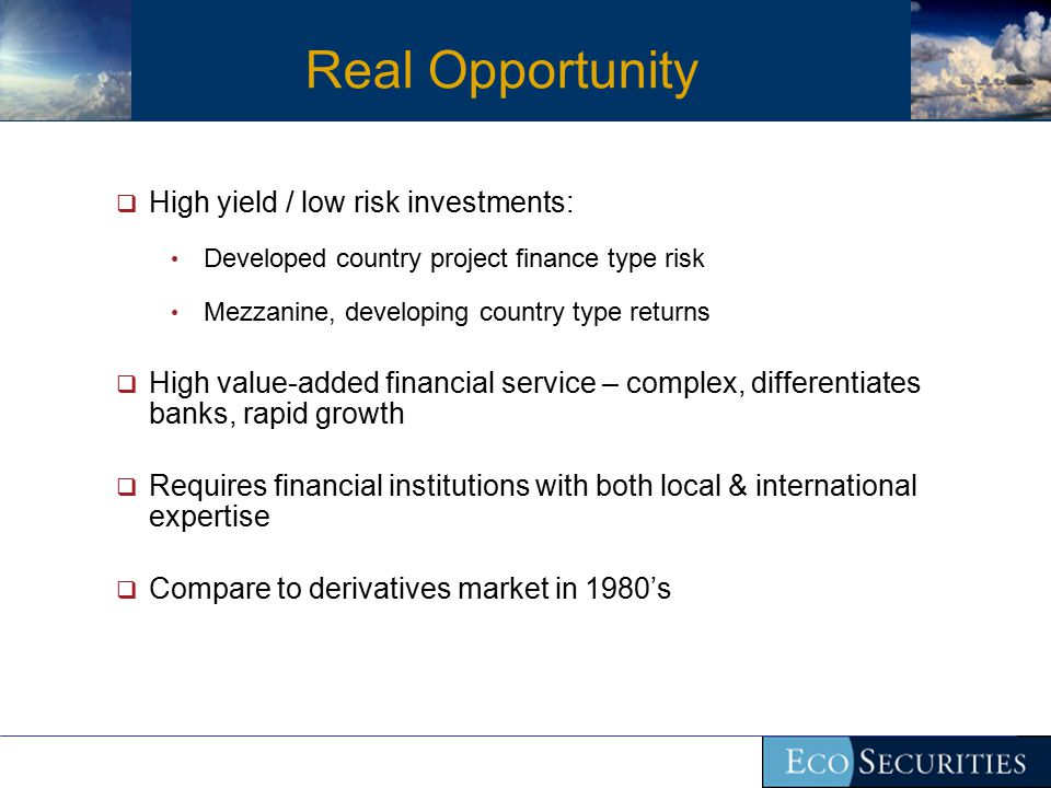 Real Opportunity  High yield / low risk investments: Developed country project finance type risk Mezzanine, developing country type returns  High value-added financial service – complex, differentiates banks, rapid growth  Requires financial institutions with both local & international expertise  Compare to derivatives market in 1980's