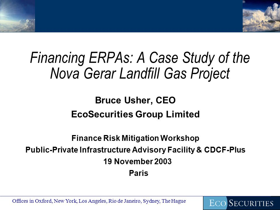 Financing ERPAs: A Case Study of the Nova Gerar Landfill Gas Project Bruce Usher, CEO EcoSecurities Group Limited Finance Risk Mitigation Workshop Public-Private Infrastructure Advisory Facility & CDCF-Plus 19 November 2003 Paris Offices in Oxford, New York, Los Angeles, Rio de Janeiro, Sydney, The Hague