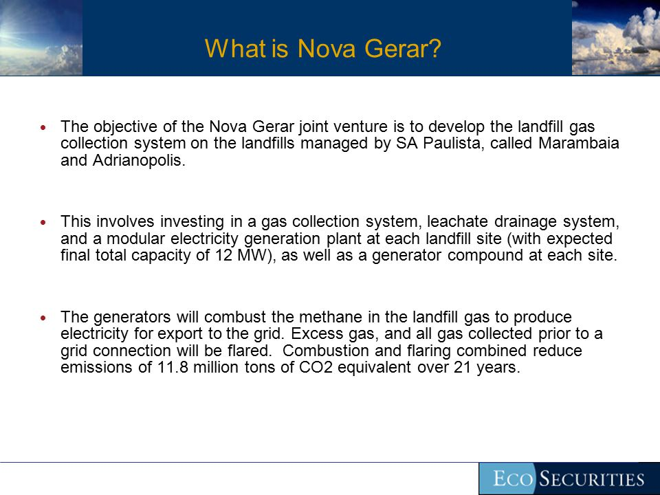 What is Nova Gerar?  The objective of the Nova Gerar joint venture is to develop the landfill gas collection system on the landfills managed by SA Pa