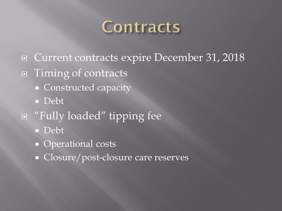  Current contracts expire December 31, 2018  Timing of contracts  Constructed capacity  Debt  Fully loaded tipping fee  Debt  Operational costs  Closure/post-closure care reserves
