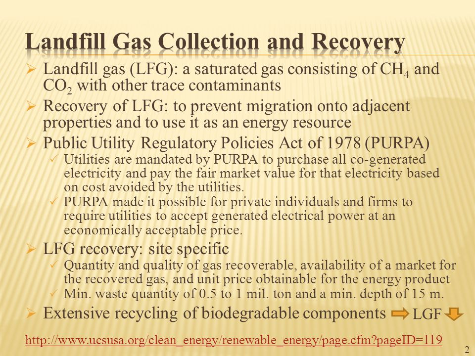 Landfill gas (LFG): a saturated gas consisting of CH 4 and CO 2 with other trace contaminants  Recovery of LFG: to prevent migration onto adjacent