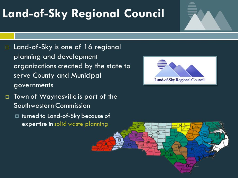 Land-of-Sky Regional Council  Land-of-Sky is one of 16 regional planning and development organizations created by the state to serve County and Municipal governments  Town of Waynesville is part of the Southwestern Commission  turned to Land-of-Sky because of expertise in solid waste planning