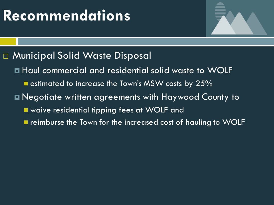Recommendations  Municipal Solid Waste Disposal  Haul commercial and residential solid waste to WOLF estimated to increase the Town's MSW costs by 25%  Negotiate written agreements with Haywood County to waive residential tipping fees at WOLF and reimburse the Town for the increased cost of hauling to WOLF