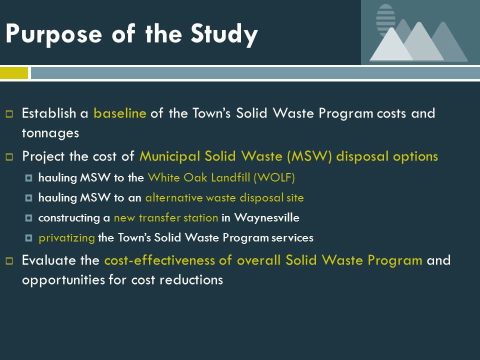 Recommendations  Cost-effectiveness of the Town's Solid Waste Program  Municipal Solid Waste Increase MSW tons per trip on rear-loaders Minimize staff on rear-loaders Re-evaluate routing efficiency after June 2012 Increase recycling rates to divert MSW from WOLF  Recycling Increase recycling tons per trip with rear loader Work with County to maintain staging areas for recyclables  Yard Waste Charge for yard waste service above a certain volume Implement backyard composting program