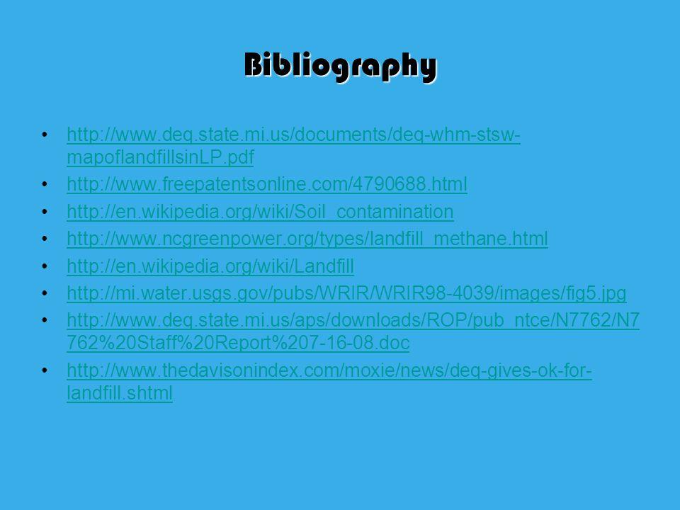 Bibliography http://www.deq.state.mi.us/documents/deq-whm-stsw- mapoflandfillsinLP.pdfhttp://www.deq.state.mi.us/documents/deq-whm-stsw- mapoflandfillsinLP.pdf http://www.freepatentsonline.com/4790688.html http://en.wikipedia.org/wiki/Soil_contamination http://www.ncgreenpower.org/types/landfill_methane.html http://en.wikipedia.org/wiki/Landfill http://mi.water.usgs.gov/pubs/WRIR/WRIR98-4039/images/fig5.jpg http://www.deq.state.mi.us/aps/downloads/ROP/pub_ntce/N7762/N7 762%20Staff%20Report%207-16-08.dochttp://www.deq.state.mi.us/aps/downloads/ROP/pub_ntce/N7762/N7 762%20Staff%20Report%207-16-08.doc http://www.thedavisonindex.com/moxie/news/deq-gives-ok-for- landfill.shtmlhttp://www.thedavisonindex.com/moxie/news/deq-gives-ok-for- landfill.shtml