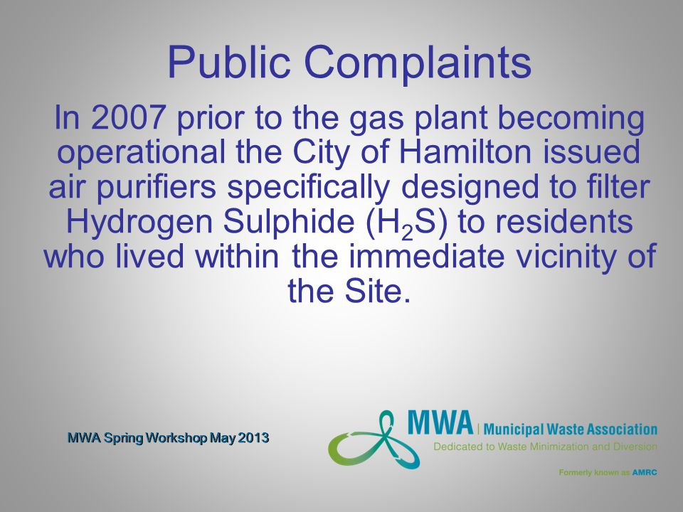 MWA Spring Workshop May 2013 Public Complaints In 2007 prior to the gas plant becoming operational the City of Hamilton issued air purifiers specifically designed to filter Hydrogen Sulphide (H 2 S) to residents who lived within the immediate vicinity of the Site.
