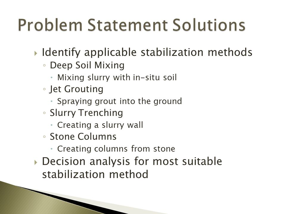  Identify applicable stabilization methods ◦ Deep Soil Mixing  Mixing slurry with in-situ soil ◦ Jet Grouting  Spraying grout into the ground ◦ Slurry Trenching  Creating a slurry wall ◦ Stone Columns  Creating columns from stone  Decision analysis for most suitable stabilization method