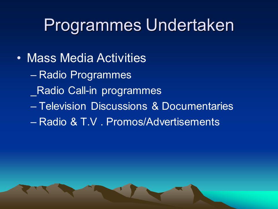 Programmes Undertaken Mass Media Activities –Radio Programmes _Radio Call-in programmes –Television Discussions & Documentaries –Radio & T.V. Promos/A