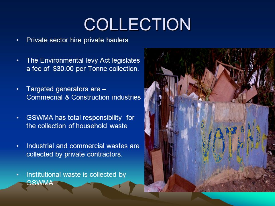 COLLECTION Private sector hire private haulers The Environmental levy Act legislates a fee of $30.00 per Tonne collection. Targeted generators are – C