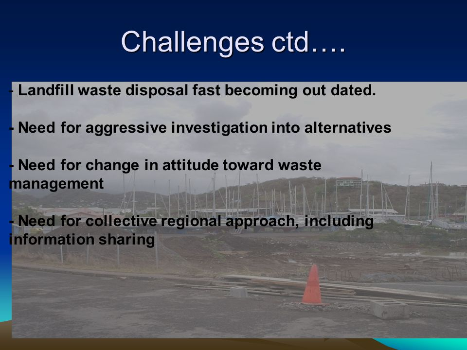 Challenges ctd…. - Landfill waste disposal fast becoming out dated. - Need for aggressive investigation into alternatives - Need for change in attitud