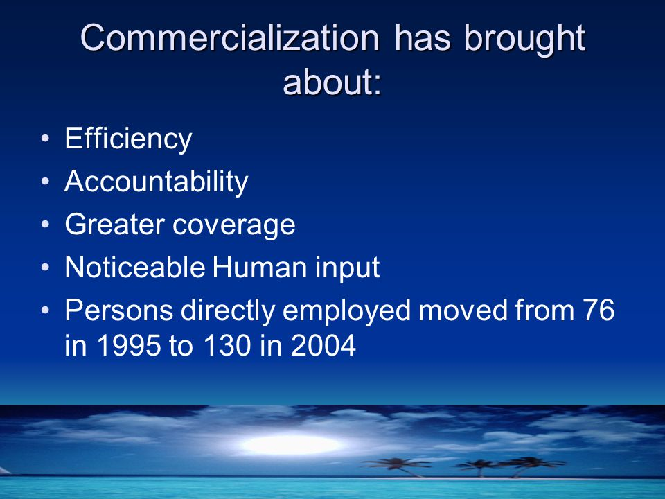Commercialization has brought about: Efficiency Accountability Greater coverage Noticeable Human input Persons directly employed moved from 76 in 1995