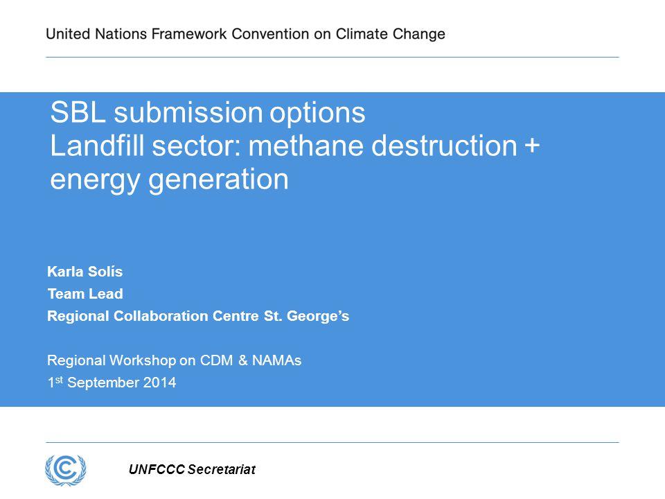 UNFCCC Secretariat SBL submission options Landfill sector: methane destruction + energy generation Karla Solís Team Lead Regional Collaboration Centre St.