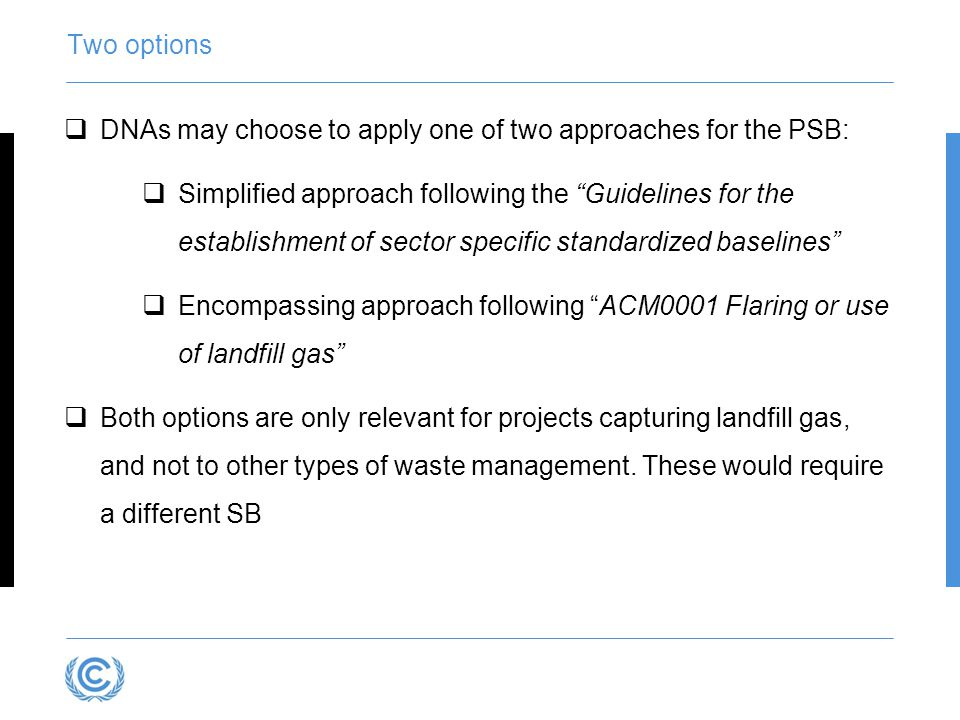 Two options  DNAs may choose to apply one of two approaches for the PSB:  Simplified approach following the Guidelines for the establishment of sector specific standardized baselines  Encompassing approach following ACM0001 Flaring or use of landfill gas  Both options are only relevant for projects capturing landfill gas, and not to other types of waste management.