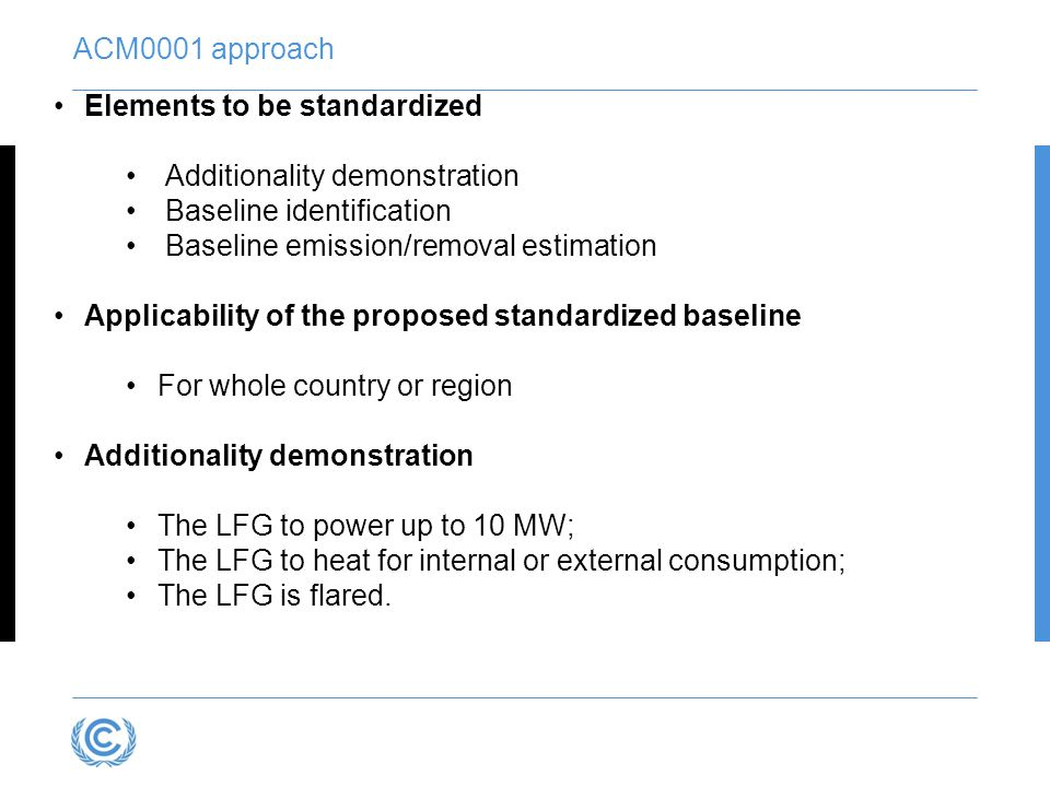Elements to be standardized Additionality demonstration Baseline identification Baseline emission/removal estimation Applicability of the proposed standardized baseline For whole country or region Additionality demonstration The LFG to power up to 10 MW; The LFG to heat for internal or external consumption; The LFG is flared.