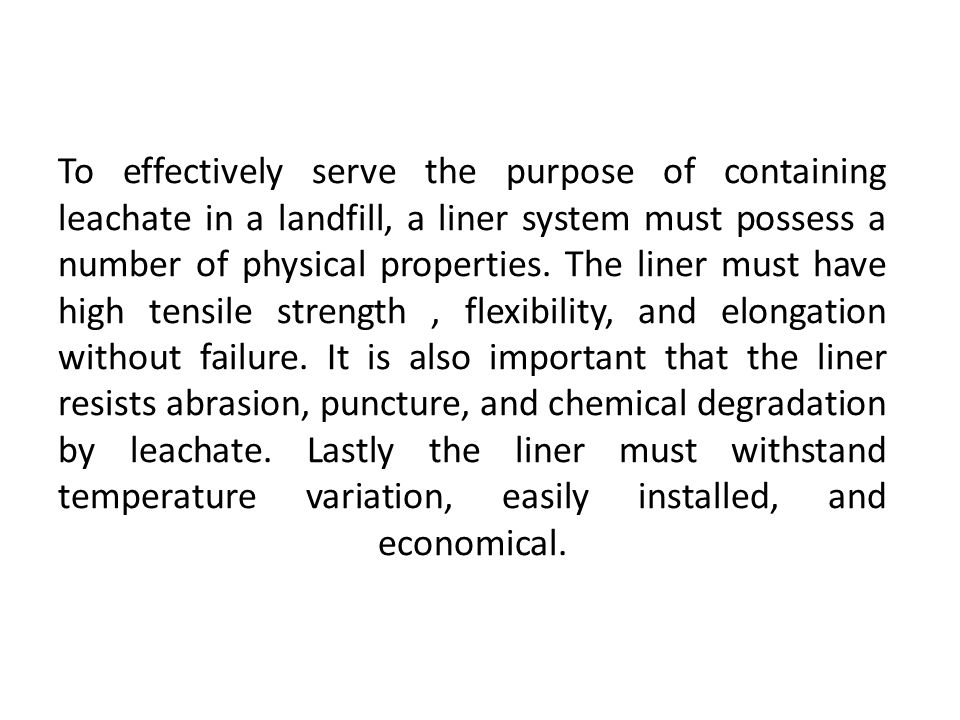 To effectively serve the purpose of containing leachate in a landfill, a liner system must possess a number of physical properties. The liner must hav