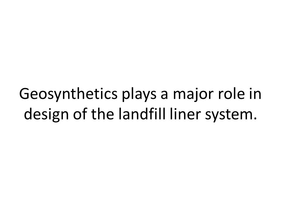 Geosynthetics plays a major role in design of the landfill liner system.