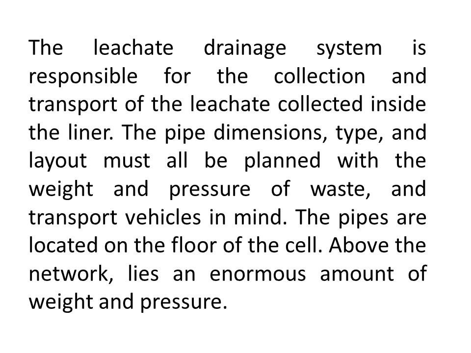The leachate drainage system is responsible for the collection and transport of the leachate collected inside the liner. The pipe dimensions, type, an
