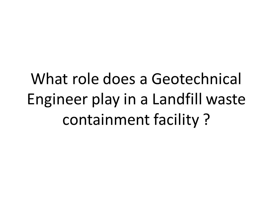 What role does a Geotechnical Engineer play in a Landfill waste containment facility ?
