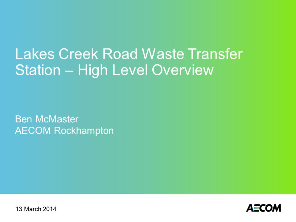 Lakes Creek Road Waste Transfer Station – High Level Overview Ben McMaster AECOM Rockhampton 13 March 2014