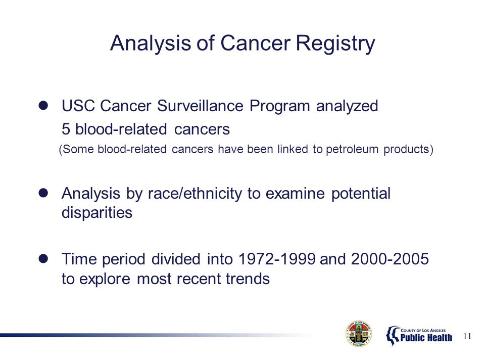 Analysis of Cancer Registry USC Cancer Surveillance Program analyzed 5 blood-related cancers (Some blood-related cancers have been linked to petroleum products) Analysis by race/ethnicity to examine potential disparities Time period divided into 1972-1999 and 2000-2005 to explore most recent trends 11
