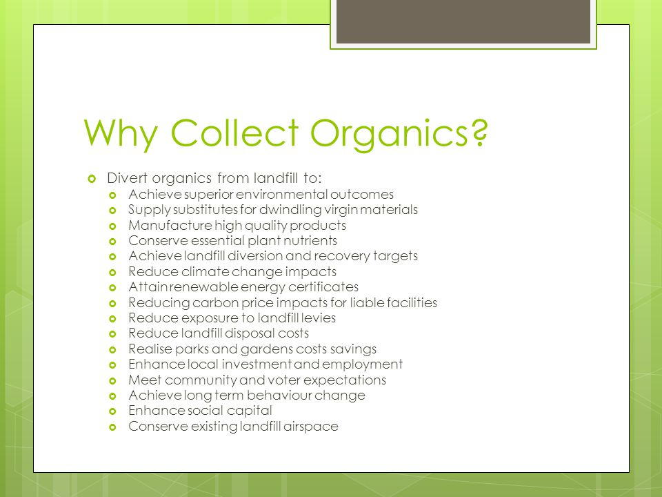  Divert organics from landfill to:  Achieve superior environmental outcomes  Supply substitutes for dwindling virgin materials  Manufacture high quality products  Conserve essential plant nutrients  Achieve landfill diversion and recovery targets  Reduce climate change impacts  Attain renewable energy certificates  Reducing carbon price impacts for liable facilities  Reduce exposure to landfill levies  Reduce landfill disposal costs  Realise parks and gardens costs savings  Enhance local investment and employment  Meet community and voter expectations  Achieve long term behaviour change  Enhance social capital  Conserve existing landfill airspace