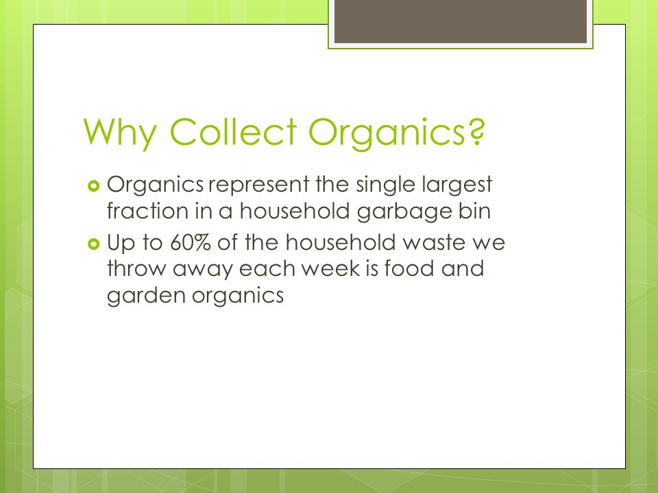 Why Collect Organics?  Organics represent the single largest fraction in a household garbage bin  Up to 60% of the household waste we throw away eac