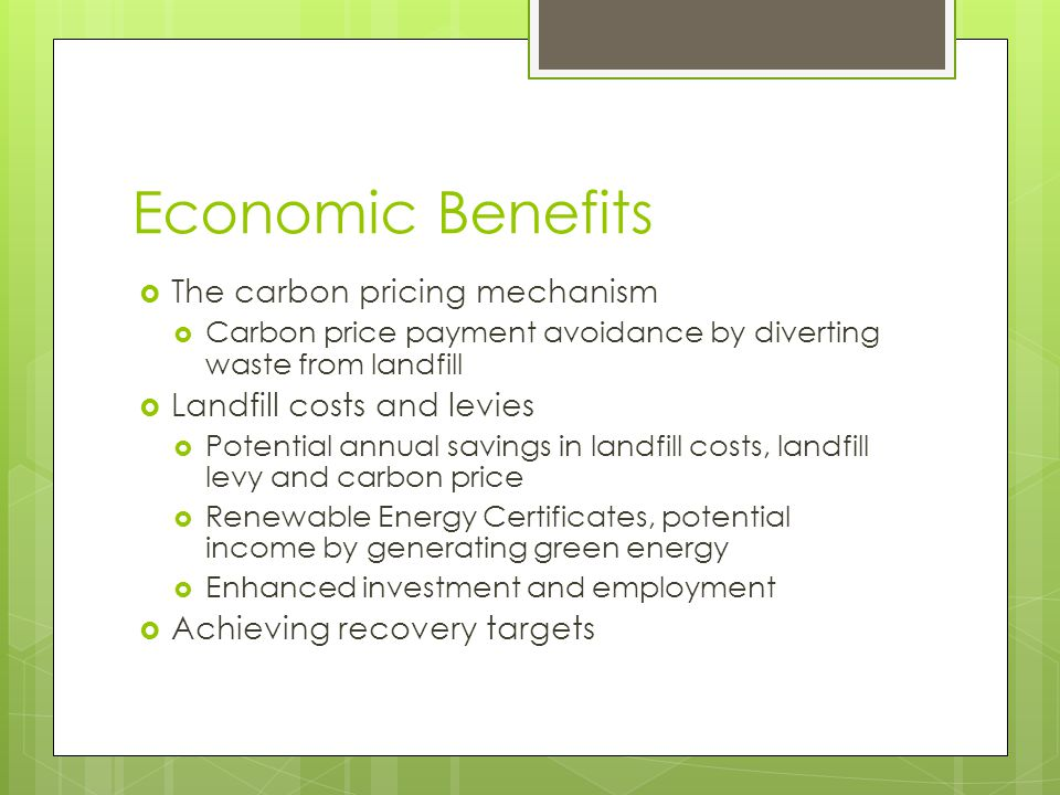 Economic Benefits  The carbon pricing mechanism  Carbon price payment avoidance by diverting waste from landfill  Landfill costs and levies  Potential annual savings in landfill costs, landfill levy and carbon price  Renewable Energy Certificates, potential income by generating green energy  Enhanced investment and employment  Achieving recovery targets