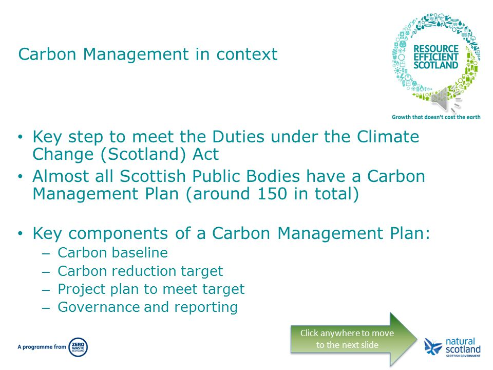 Carbon Management in context Key step to meet the Duties under the Climate Change (Scotland) Act Almost all Scottish Public Bodies have a Carbon Management Plan (around 150 in total) Key components of a Carbon Management Plan: – Carbon baseline – Carbon reduction target – Project plan to meet target – Governance and reporting Click anywhere to move to the next slide