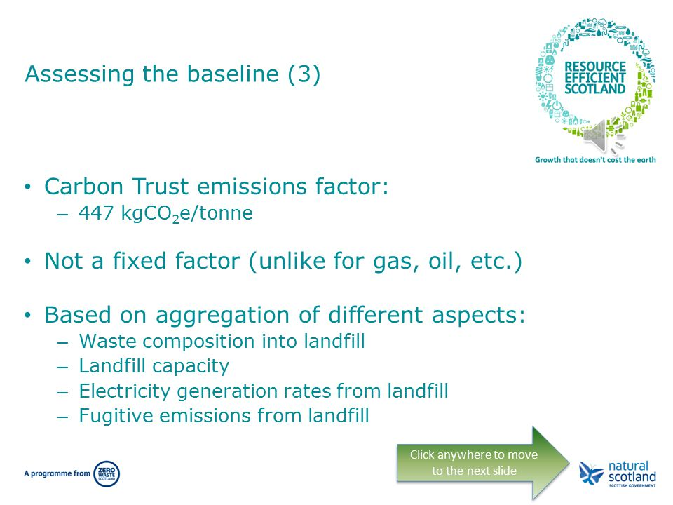 Assessing the baseline (3) Carbon Trust emissions factor: – 447 kgCO 2 e/tonne Not a fixed factor (unlike for gas, oil, etc.) Based on aggregation of different aspects: – Waste composition into landfill – Landfill capacity – Electricity generation rates from landfill – Fugitive emissions from landfill Click anywhere to move to the next slide