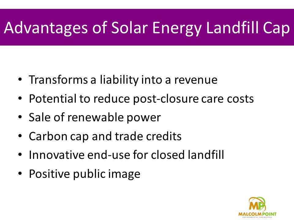Advantages of Solar Energy Landfill Cap Transforms a liability into a revenue Potential to reduce post-closure care costs Sale of renewable power Carbon cap and trade credits Innovative end-use for closed landfill Positive public image