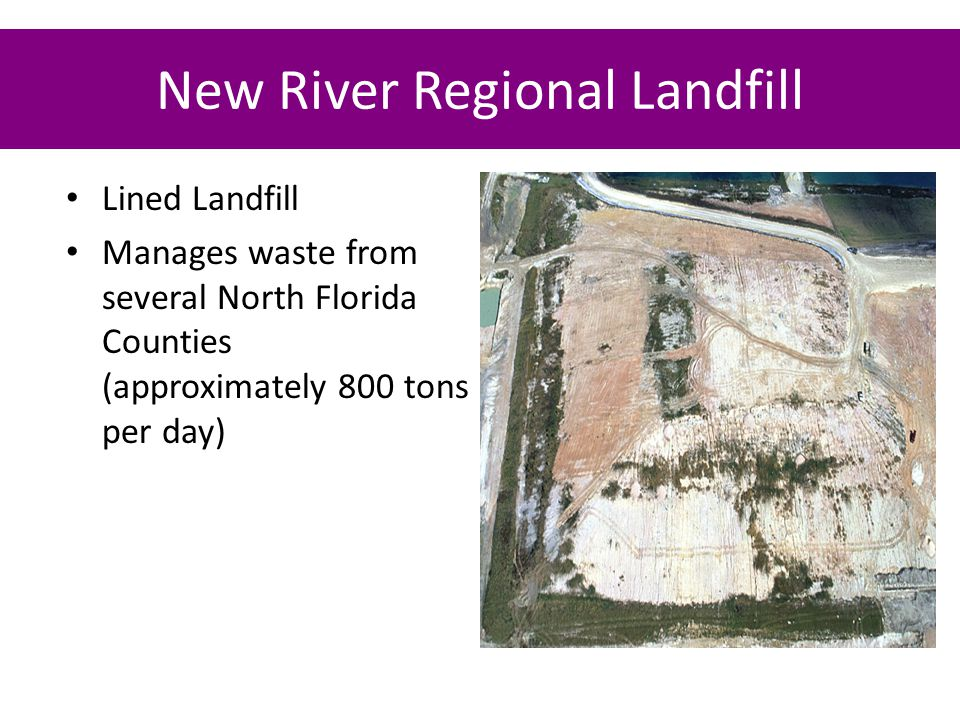 New River Regional Landfill Lined Landfill Manages waste from several North Florida Counties (approximately 800 tons per day)