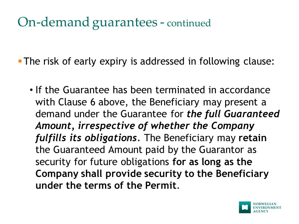 On-demand guarantees - continued  The risk of early expiry is addressed in following clause: If the Guarantee has been terminated in accordance with Clause 6 above, the Beneficiary may present a demand under the Guarantee for the full Guaranteed Amount, irrespective of whether the Company fulfills its obligations.