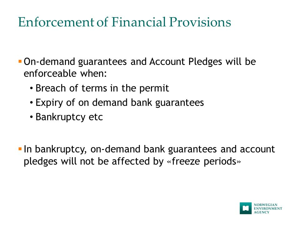 Enforcement of Financial Provisions  On-demand guarantees and Account Pledges will be enforceable when: Breach of terms in the permit Expiry of on demand bank guarantees Bankruptcy etc  In bankruptcy, on-demand bank guarantees and account pledges will not be affected by «freeze periods»