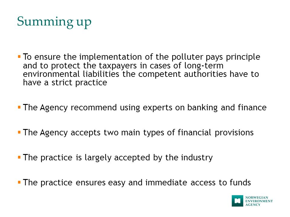 Summing up  To ensure the implementation of the polluter pays principle and to protect the taxpayers in cases of long-term environmental liabilities the competent authorities have to have a strict practice  The Agency recommend using experts on banking and finance  The Agency accepts two main types of financial provisions  The practice is largely accepted by the industry  The practice ensures easy and immediate access to funds