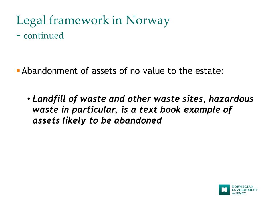 Legal framework in Norway - continued  Abandonment of assets of no value to the estate: Landfill of waste and other waste sites, hazardous waste in particular, is a text book example of assets likely to be abandoned