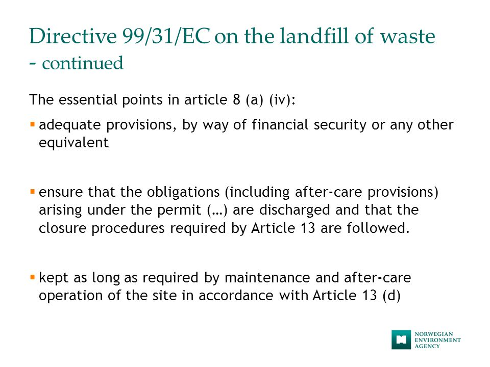 Directive 99/31/EC on the landfill of waste - continued The essential points in article 8 (a) (iv):  adequate provisions, by way of financial security or any other equivalent  ensure that the obligations (including after-care provisions) arising under the permit (…) are discharged and that the closure procedures required by Article 13 are followed.
