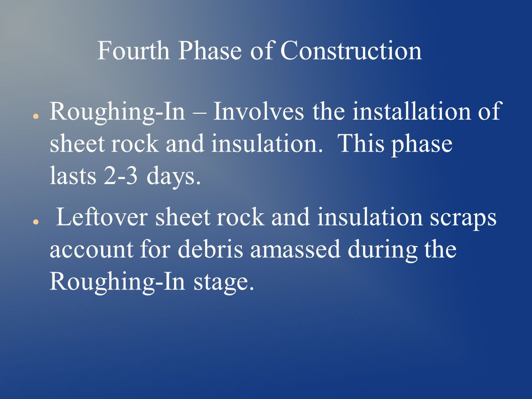 Fourth Phase of Construction ● Roughing-In – Involves the installation of sheet rock and insulation.