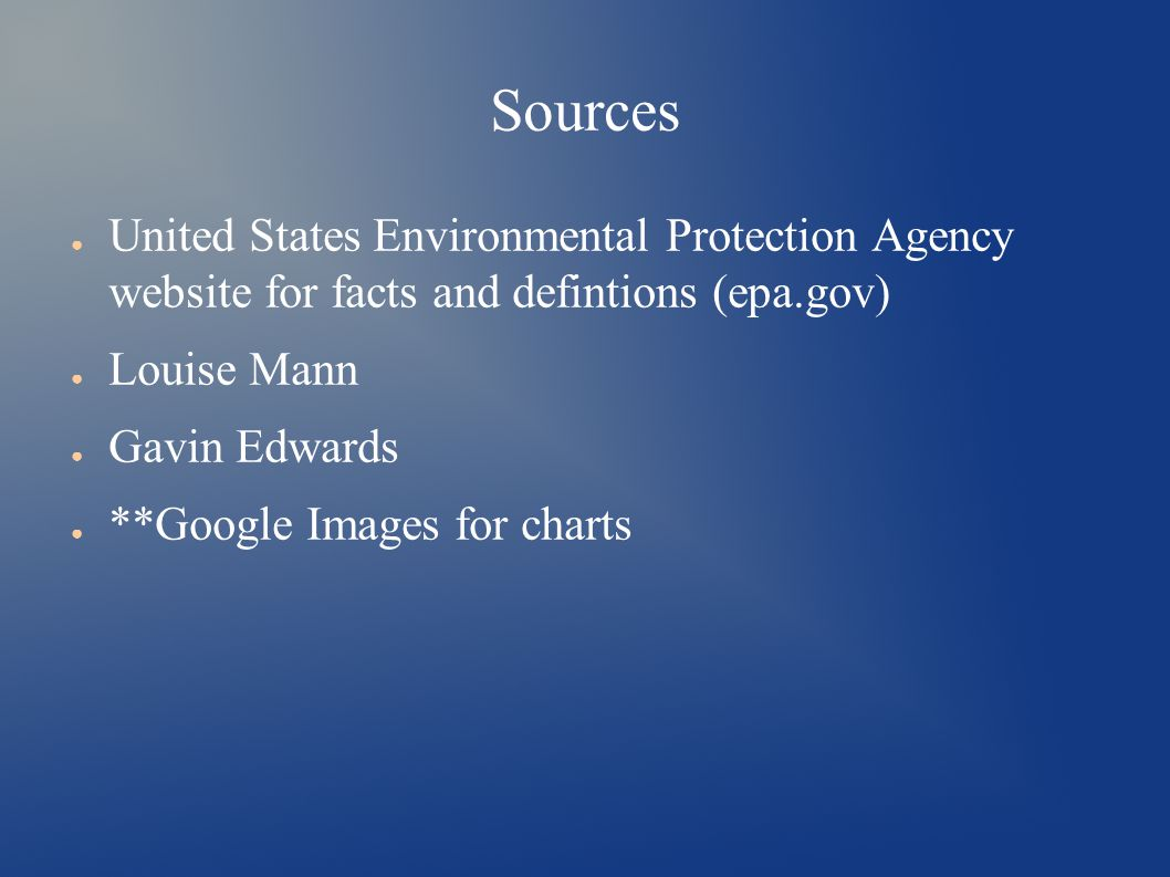 Sources ● United States Environmental Protection Agency website for facts and defintions (epa.gov) ● Louise Mann ● Gavin Edwards ● **Google Images for charts