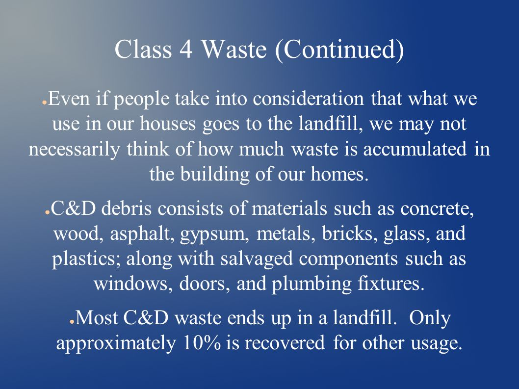 Class 4 Waste (Continued) ● Even if people take into consideration that what we use in our houses goes to the landfill, we may not necessarily think of how much waste is accumulated in the building of our homes.