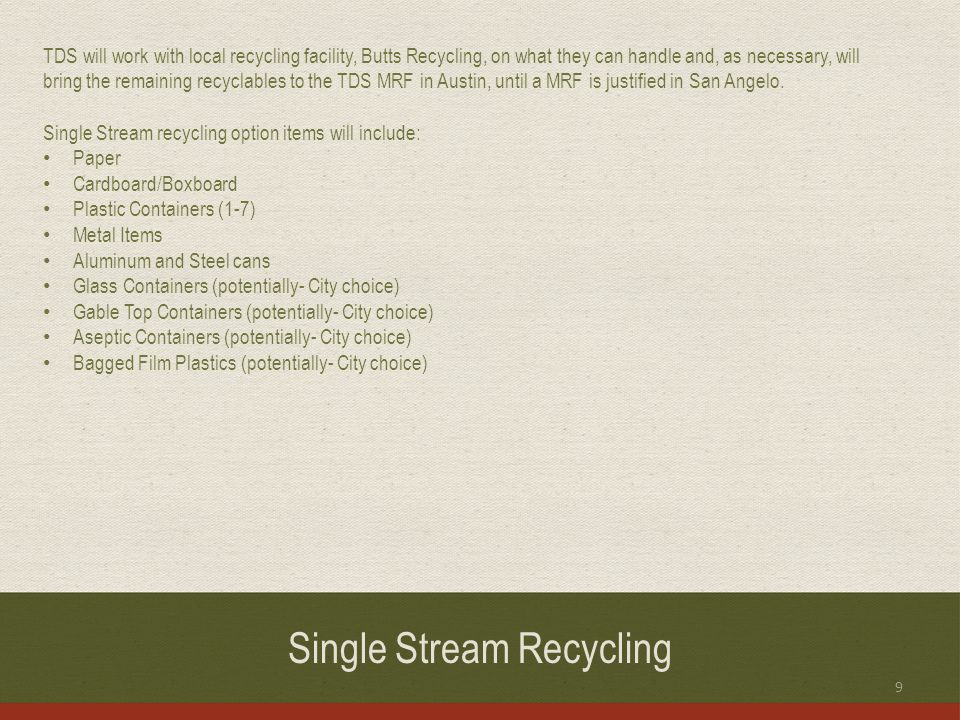 Single Stream Recycling TDS will work with local recycling facility, Butts Recycling, on what they can handle and, as necessary, will bring the remaining recyclables to the TDS MRF in Austin, until a MRF is justified in San Angelo.