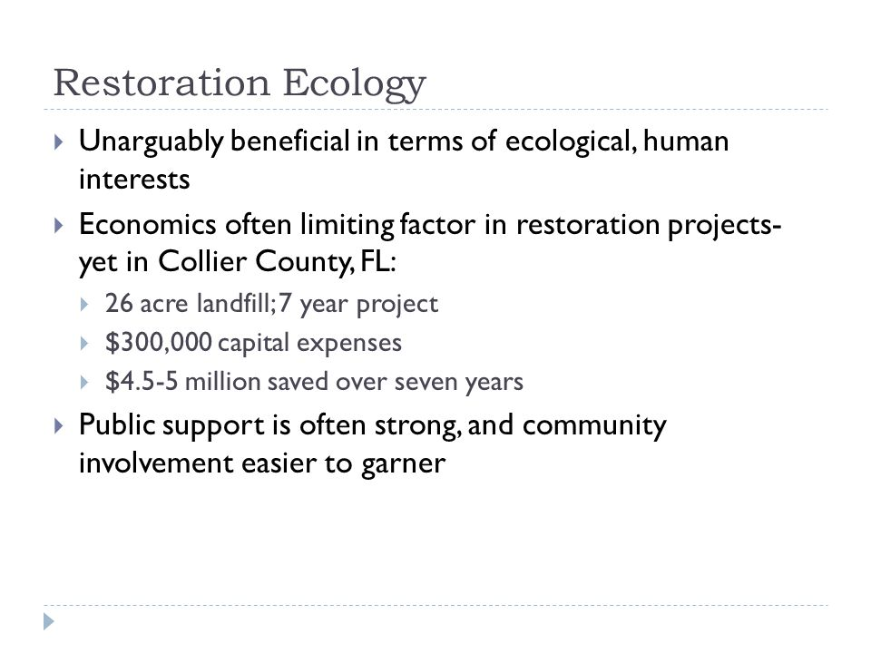 Restoration Ecology  Unarguably beneficial in terms of ecological, human interests  Economics often limiting factor in restoration projects- yet in
