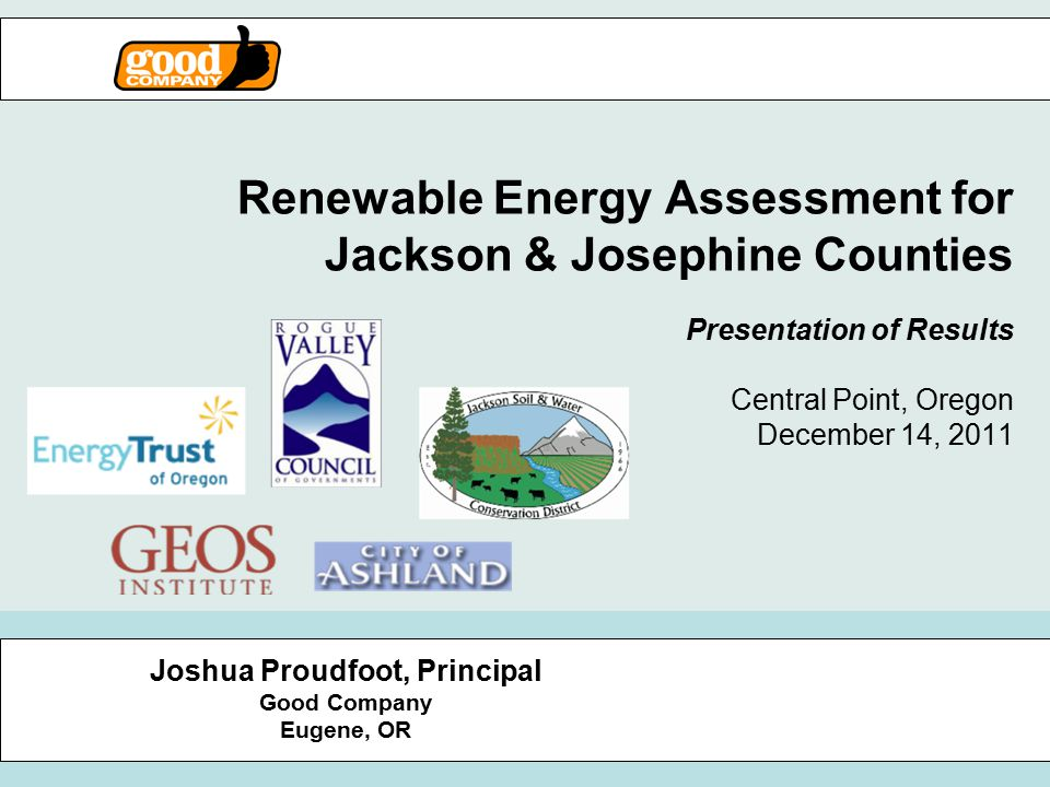 Renewable Energy Assessment for Jackson & Josephine Counties Presentation of Results Central Point, Oregon December 14, 2011 Joshua Proudfoot, Principal Good Company Eugene, OR